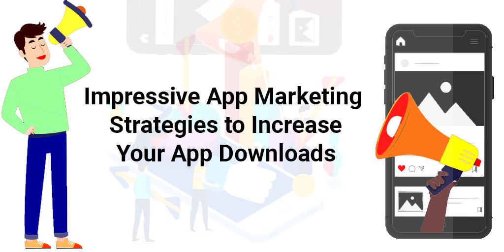 Impressive App Marketing Strategies to Increase Your App Downloads